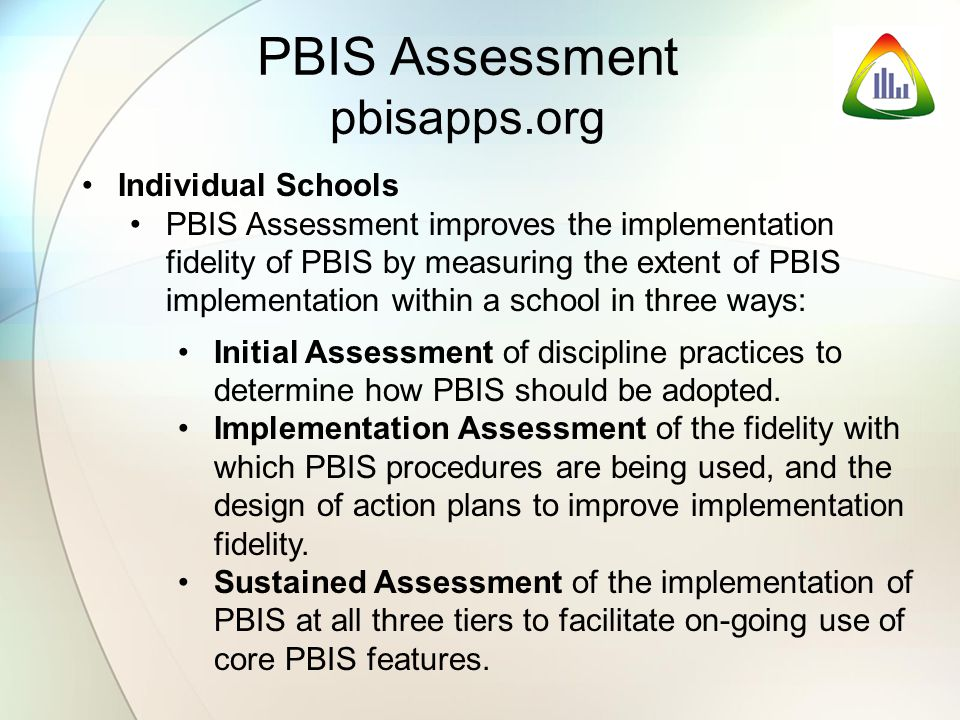 Individual Schools PBIS Assessment improves the implementation fidelity of PBIS by measuring the extent of PBIS implementation within a school in three ways: Initial Assessment of discipline practices to determine how PBIS should be adopted.