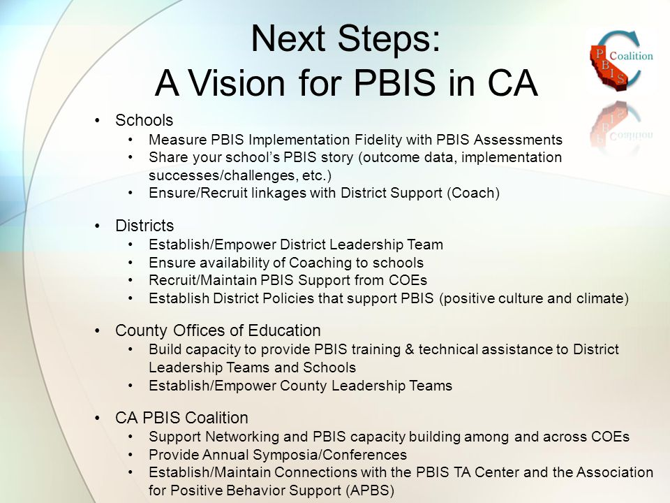 Next Steps: A Vision for PBIS in CA Schools Measure PBIS Implementation Fidelity with PBIS Assessments Share your school's PBIS story (outcome data, implementation successes/challenges, etc.) Ensure/Recruit linkages with District Support (Coach) Districts Establish/Empower District Leadership Team Ensure availability of Coaching to schools Recruit/Maintain PBIS Support from COEs Establish District Policies that support PBIS (positive culture and climate) County Offices of Education Build capacity to provide PBIS training & technical assistance to District Leadership Teams and Schools Establish/Empower County Leadership Teams CA PBIS Coalition Support Networking and PBIS capacity building among and across COEs Provide Annual Symposia/Conferences Establish/Maintain Connections with the PBIS TA Center and the Association for Positive Behavior Support (APBS)