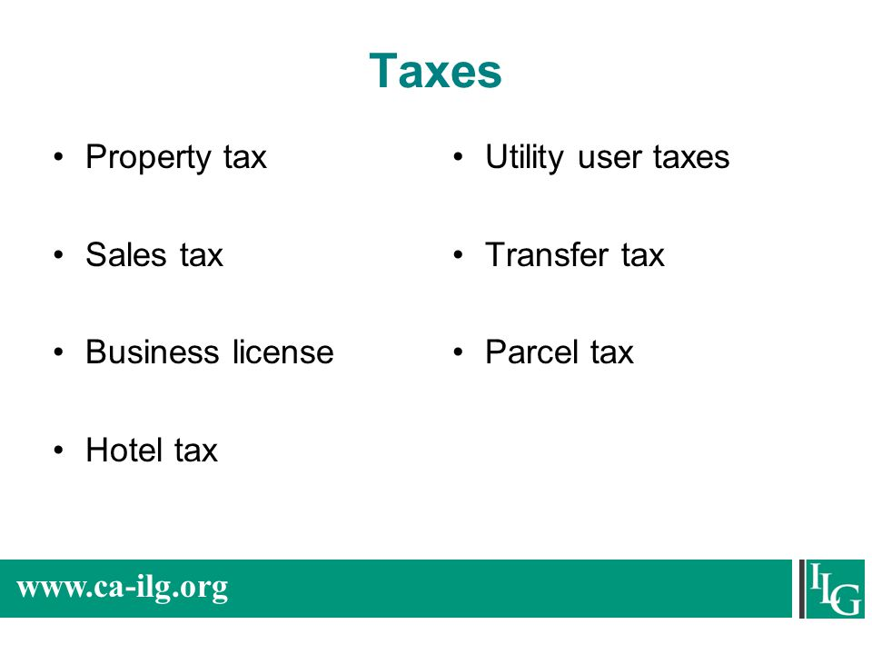 www.ca-ilg.org Taxes Property tax Sales tax Business license Hotel tax Utility user taxes Transfer tax Parcel tax