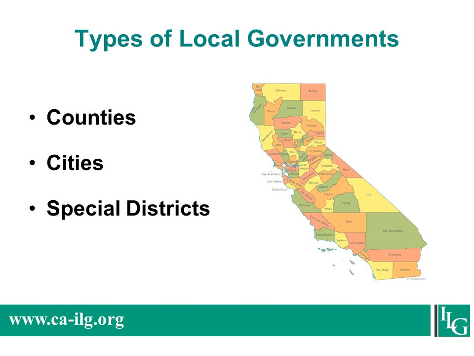 www.ca-ilg.org Counties 58 counties –Boundaries determined by state law Two Roles: –Agent of state/administer countywide programs –General purpose government for unincorporated areas