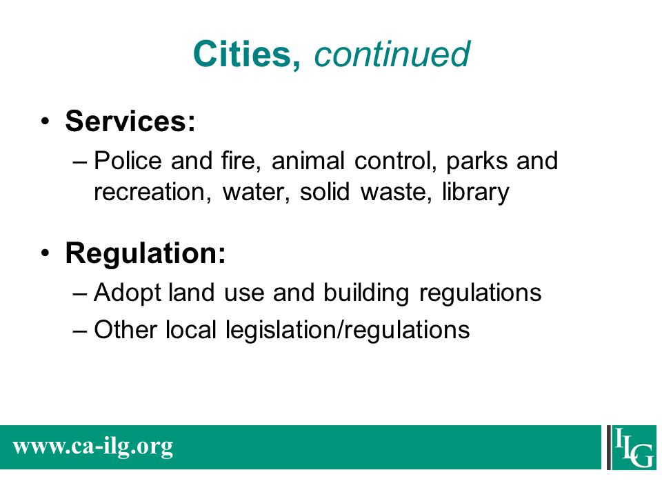www.ca-ilg.org Cities, continued Services: –Police and fire, animal control, parks and recreation, water, solid waste, library Regulation: –Adopt land use and building regulations –Other local legislation/regulations