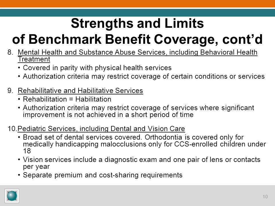 Strengths and Limits of Benchmark Benefit Coverage, cont'd 8.Mental Health and Substance Abuse Services, including Behavioral Health Treatment Covered