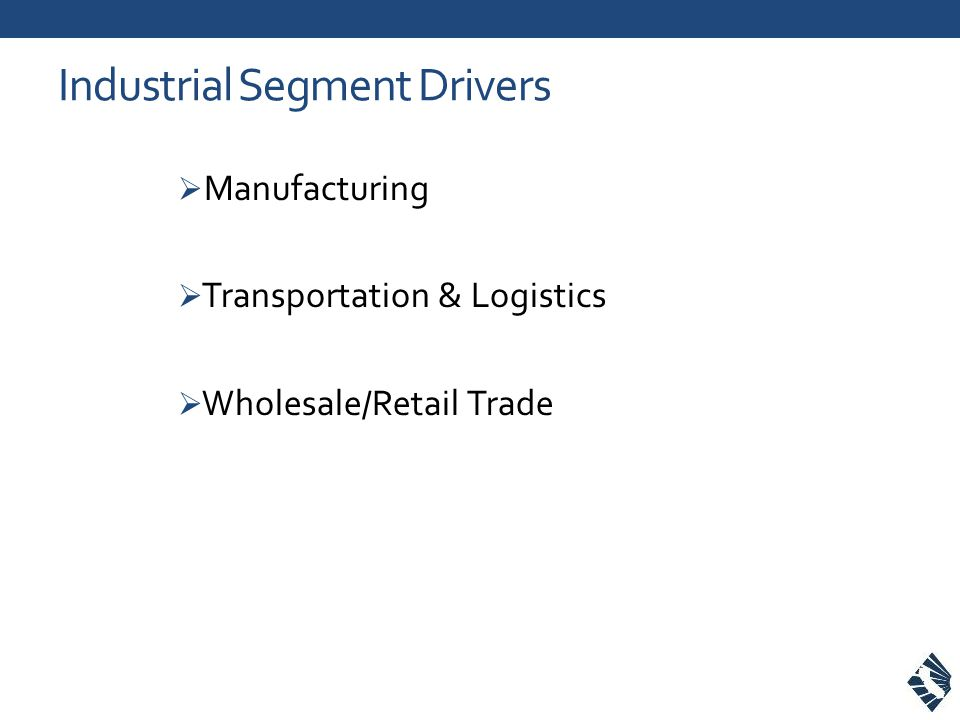 Industrial Segment Drivers  Manufacturing  Transportation & Logistics  Wholesale/Retail Trade