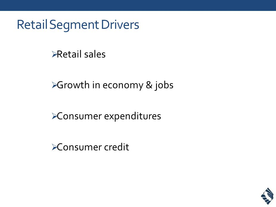 Retail Segment Drivers  Retail sales  Growth in economy & jobs  Consumer expenditures  Consumer credit