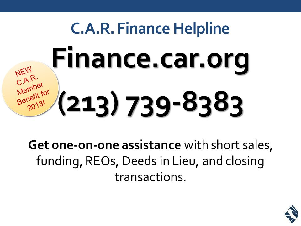 C.A.R. Finance Helpline Finance.car.org (213) 739-8383 Get one-on-one assistance with short sales, funding, REOs, Deeds in Lieu, and closing transacti