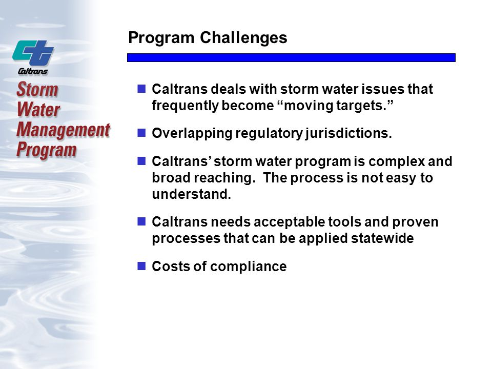Program Challenges Caltrans deals with storm water issues that frequently become moving targets. Overlapping regulatory jurisdictions.