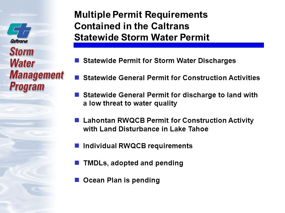 Multiple Permit Requirements Contained in the Caltrans Statewide Storm Water Permit Statewide Permit for Storm Water Discharges Statewide General Permit for Construction Activities Statewide General Permit for discharge to land with a low threat to water quality Lahontan RWQCB Permit for Construction Activity with Land Disturbance in Lake Tahoe Individual RWQCB requirements TMDLs, adopted and pending Ocean Plan is pending