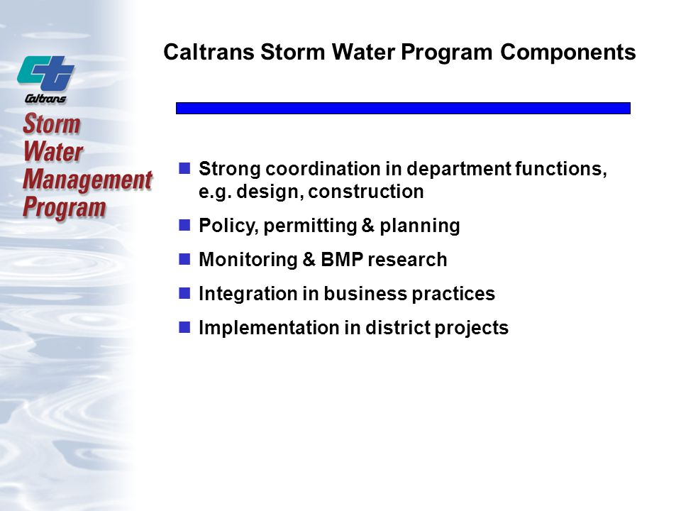 Caltrans Storm Water Program Components Strong coordination in department functions, e.g. design, construction Policy, permitting & planning Monitorin