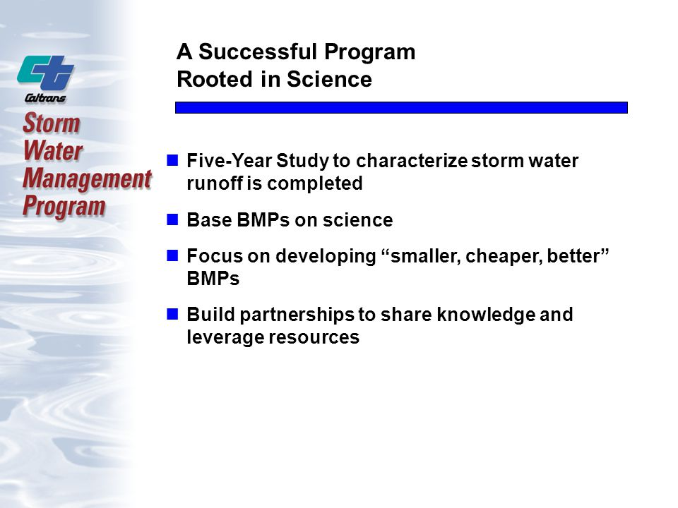 A Successful Program Rooted in Science Five-Year Study to characterize storm water runoff is completed Base BMPs on science Focus on developing smaller, cheaper, better BMPs Build partnerships to share knowledge and leverage resources