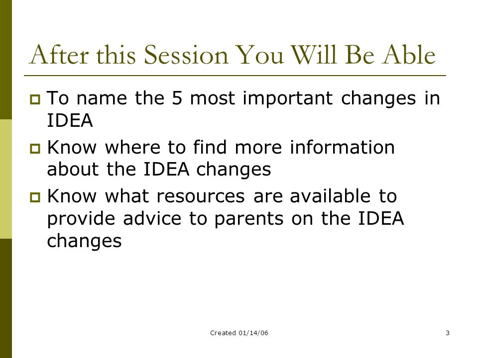 Created 01/14/063 After this Session You Will Be Able  To name the 5 most important changes in IDEA  Know where to find more information about the IDEA changes  Know what resources are available to provide advice to parents on the IDEA changes