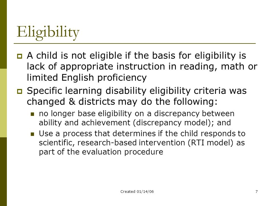 Created 01/14/067 Eligibility  A child is not eligible if the basis for eligibility is lack of appropriate instruction in reading, math or limited English proficiency  Specific learning disability eligibility criteria was changed & districts may do the following: no longer base eligibility on a discrepancy between ability and achievement (discrepancy model); and Use a process that determines if the child responds to scientific, research-based intervention (RTI model) as part of the evaluation procedure