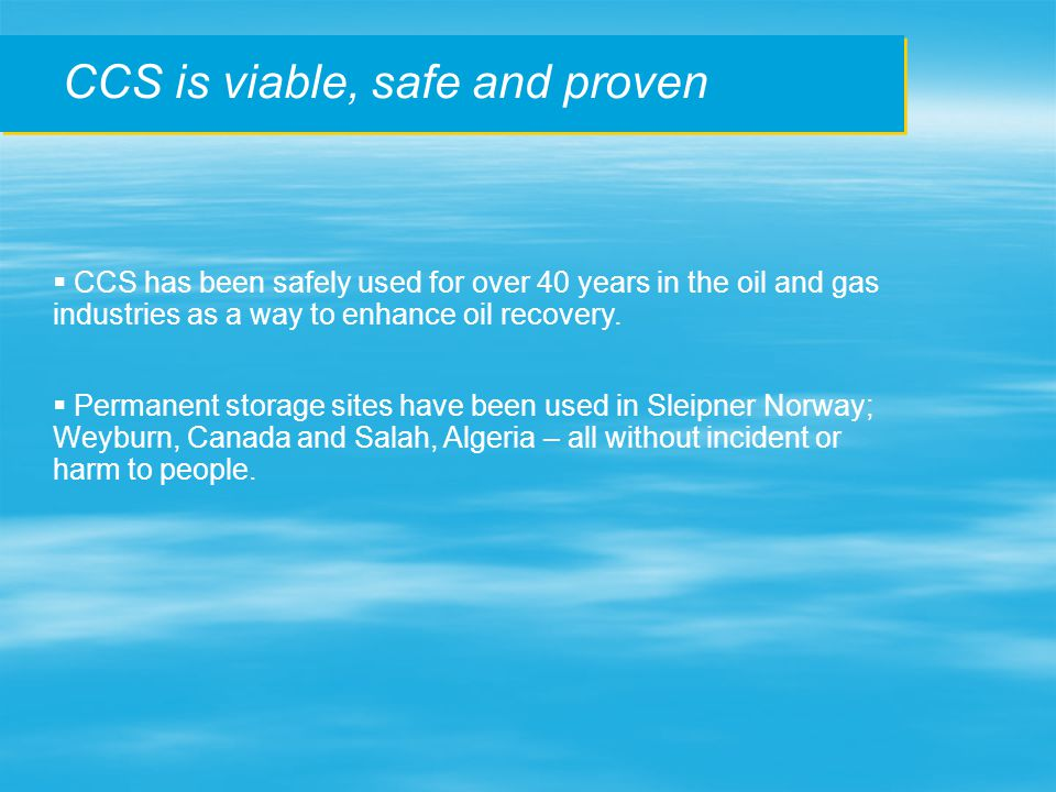 CCS is viable, safe and proven  CCS has been safely used for over 40 years in the oil and gas industries as a way to enhance oil recovery.