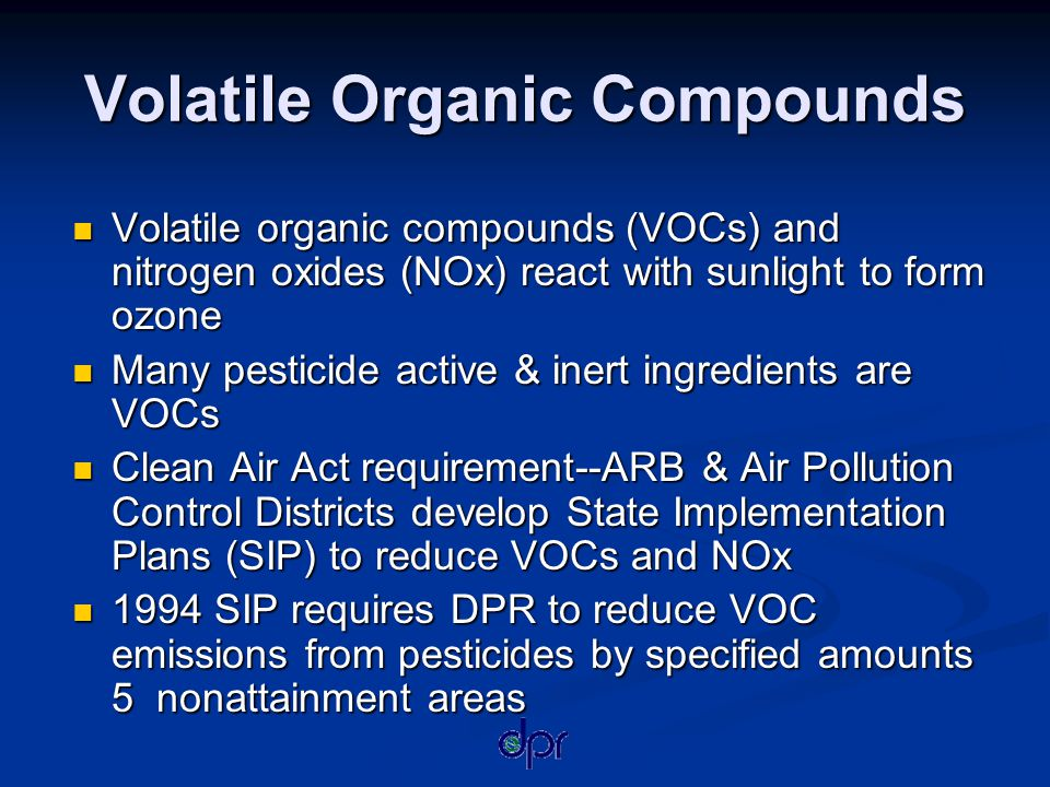 Volatile Organic Compounds Volatile organic compounds (VOCs) and nitrogen oxides (NOx) react with sunlight to form ozone Volatile organic compounds (VOCs) and nitrogen oxides (NOx) react with sunlight to form ozone Many pesticide active & inert ingredients are VOCs Many pesticide active & inert ingredients are VOCs Clean Air Act requirement--ARB & Air Pollution Control Districts develop State Implementation Plans (SIP) to reduce VOCs and NOx Clean Air Act requirement--ARB & Air Pollution Control Districts develop State Implementation Plans (SIP) to reduce VOCs and NOx 1994 SIP requires DPR to reduce VOC emissions from pesticides by specified amounts 5 nonattainment areas 1994 SIP requires DPR to reduce VOC emissions from pesticides by specified amounts 5 nonattainment areas