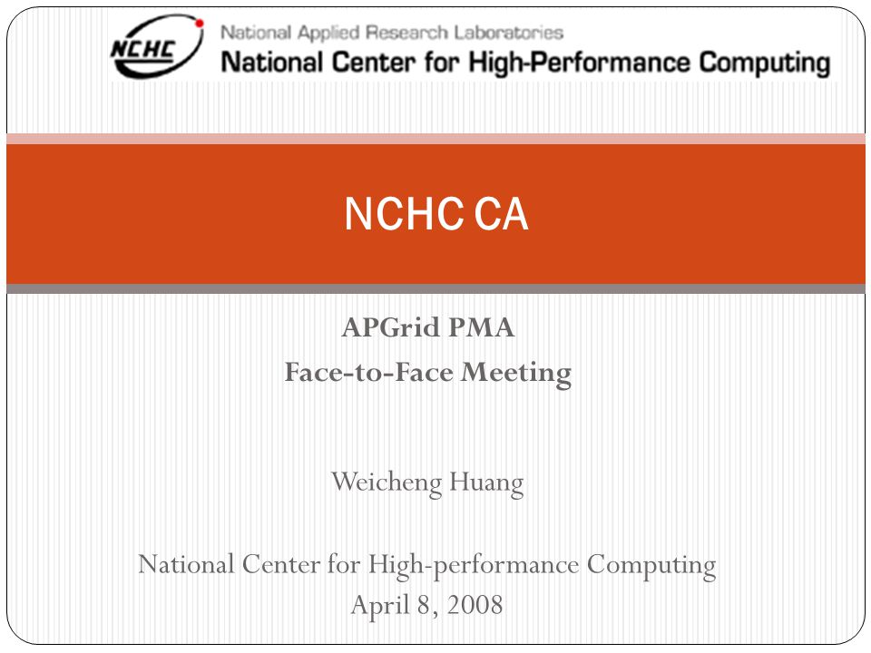 APGrid PMA Face-to-Face Meeting NCHC CA Weicheng Huang National Center for High-performance Computing April 8, 2008