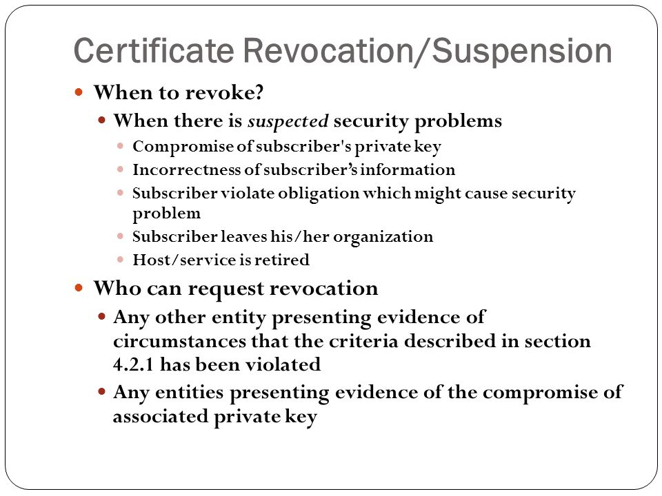 Certificate Revocation/Suspension 16 When to revoke.