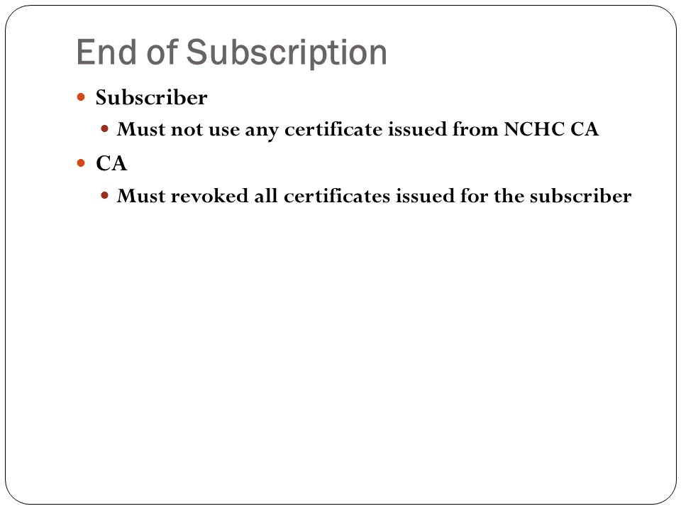 End of Subscription 19 Subscriber Must not use any certificate issued from NCHC CA CA Must revoked all certificates issued for the subscriber