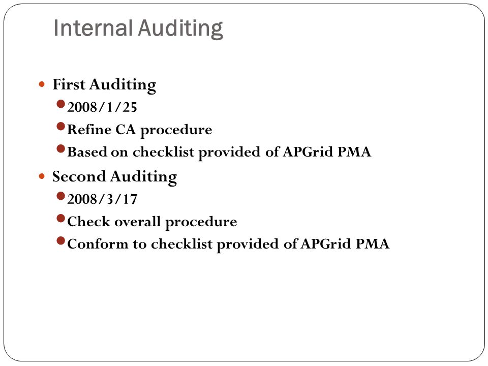 Internal Auditing First Auditing 2008/1/25 Refine CA procedure Based on checklist provided of APGrid PMA Second Auditing 2008/3/17 Check overall procedure Conform to checklist provided of APGrid PMA