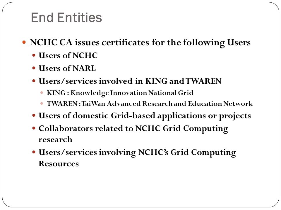 End Entities NCHC CA issues certificates for the following Users Users of NCHC Users of NARL Users/services involved in KING and TWAREN KING : Knowledge Innovation National Grid TWAREN : TaiWan Advanced Research and Education Network Users of domestic Grid-based applications or projects Collaborators related to NCHC Grid Computing research Users/services involving NCHC's Grid Computing Resources