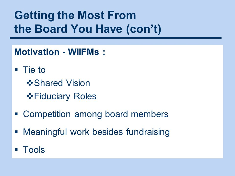 Getting the Most From the Board You Have (con't) Motivation - WIIFMs :  Tie to  Shared Vision  Fiduciary Roles  Competition among board members 