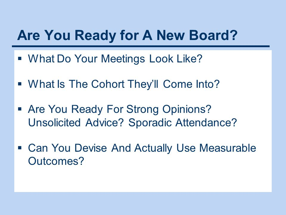 Are You Ready for A New Board?  What Do Your Meetings Look Like?  What Is The Cohort They'll Come Into?  Are You Ready For Strong Opinions? Unsolic
