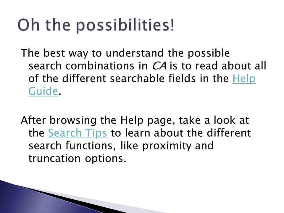 The best way to understand the possible search combinations in CA is to read about all of the different searchable fields in the Help Guide.Help Guide