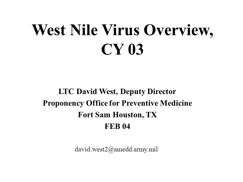 West Nile Virus Overview, CY 03 LTC David West, Deputy Director Proponency Office for Preventive Medicine Fort Sam Houston, TX FEB 04 david.west2@amedd.army.mil