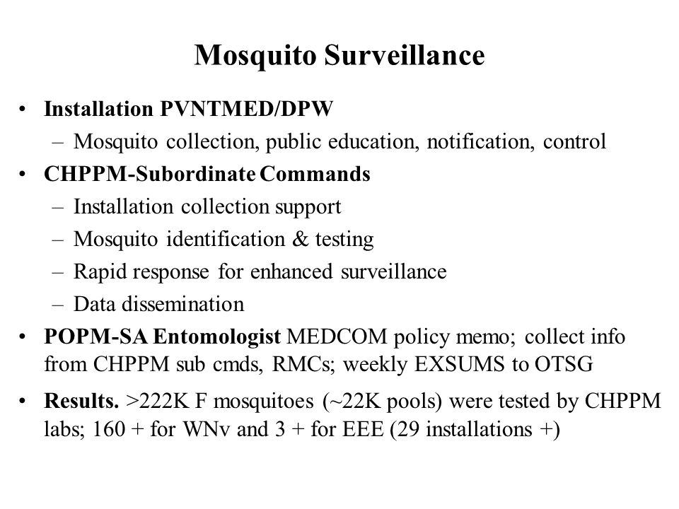Mosquito Surveillance Installation PVNTMED/DPW –Mosquito collection, public education, notification, control CHPPM-Subordinate Commands –Installation collection support –Mosquito identification & testing –Rapid response for enhanced surveillance –Data dissemination POPM-SA Entomologist MEDCOM policy memo; collect info from CHPPM sub cmds, RMCs; weekly EXSUMS to OTSG Results.