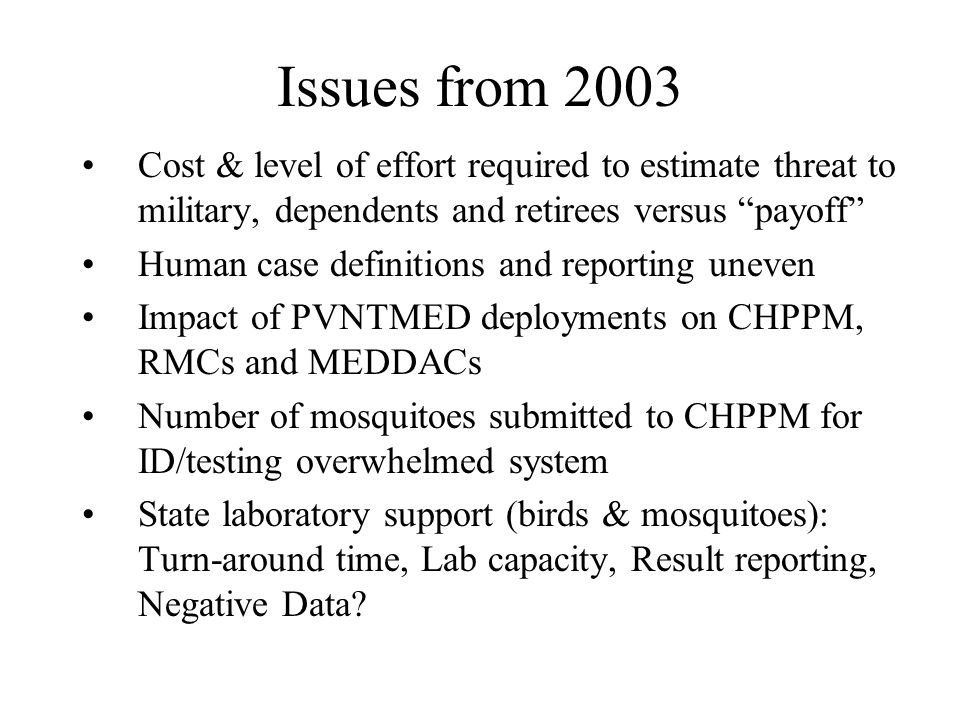 Issues from 2003 Cost & level of effort required to estimate threat to military, dependents and retirees versus payoff Human case definitions and reporting uneven Impact of PVNTMED deployments on CHPPM, RMCs and MEDDACs Number of mosquitoes submitted to CHPPM for ID/testing overwhelmed system State laboratory support (birds & mosquitoes): Turn-around time, Lab capacity, Result reporting, Negative Data