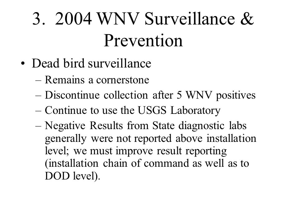 3. 2004 WNV Surveillance & Prevention Dead bird surveillance –Remains a cornerstone –Discontinue collection after 5 WNV positives –Continue to use the