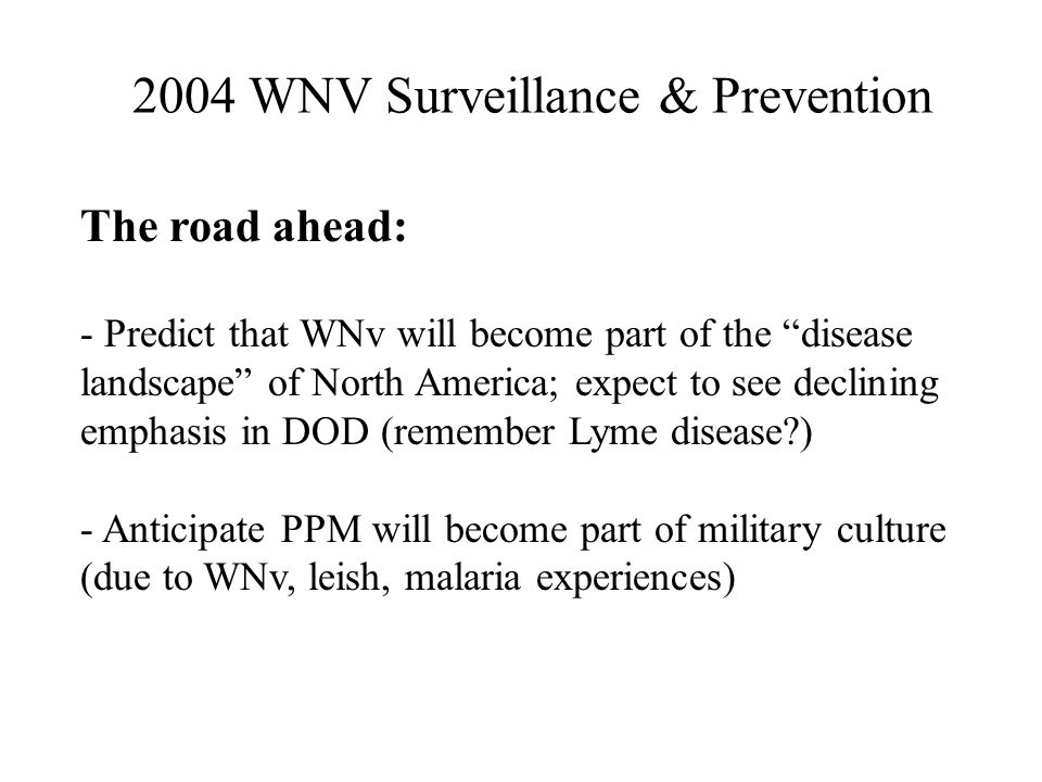 The road ahead: - Predict that WNv will become part of the disease landscape of North America; expect to see declining emphasis in DOD (remember Lyme disease ) - Anticipate PPM will become part of military culture (due to WNv, leish, malaria experiences) 2004 WNV Surveillance & Prevention