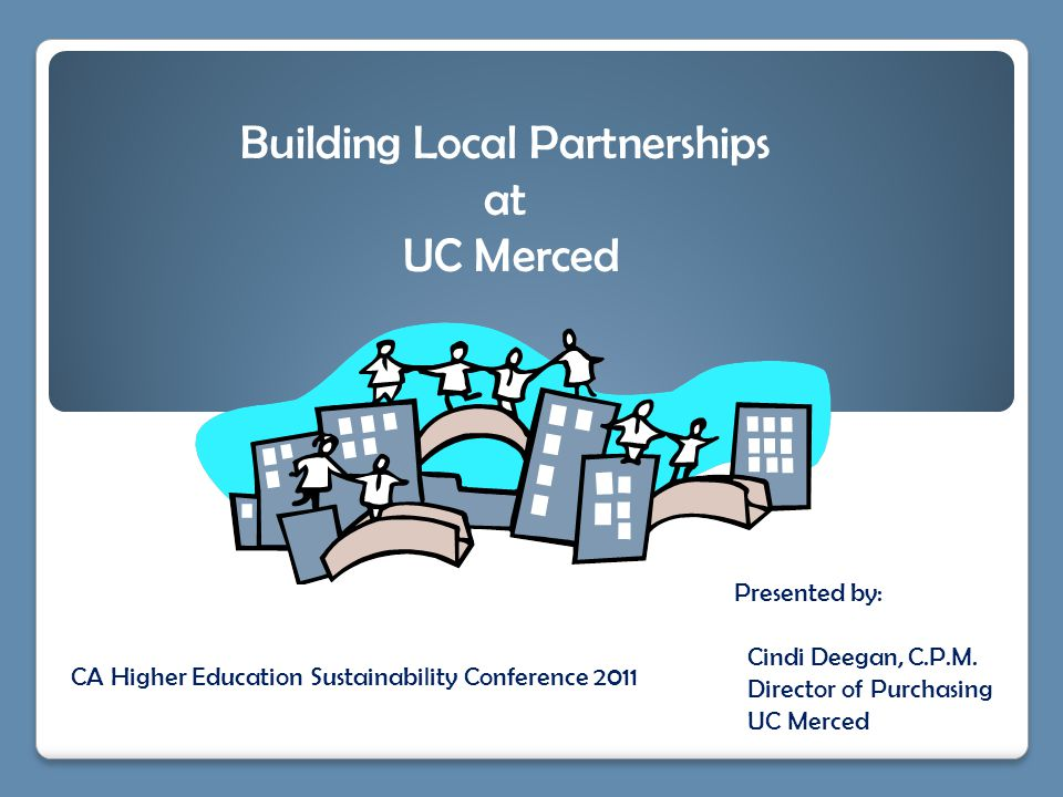 Presented by: Cindi Deegan, C.P.M. Director of Purchasing UC Merced Building Local Partnerships at UC Merced CA Higher Education Sustainability Confer