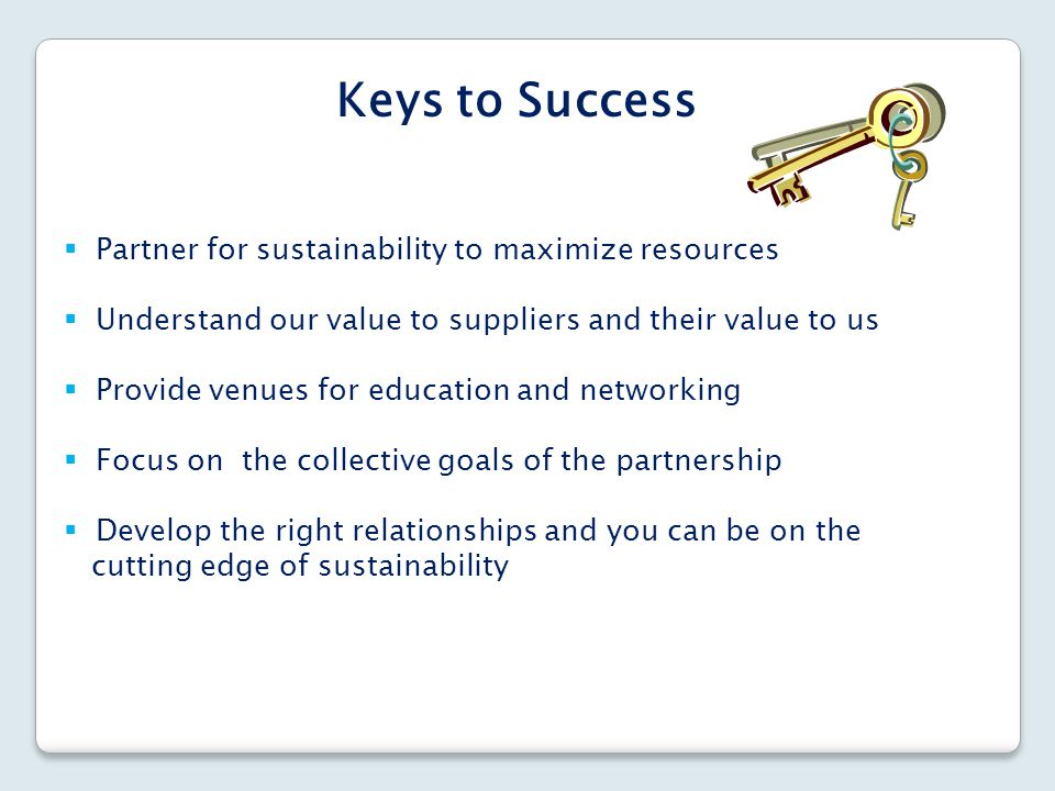  Partner for sustainability to maximize resources  Understand our value to suppliers and their value to us  Provide venues for education and networ