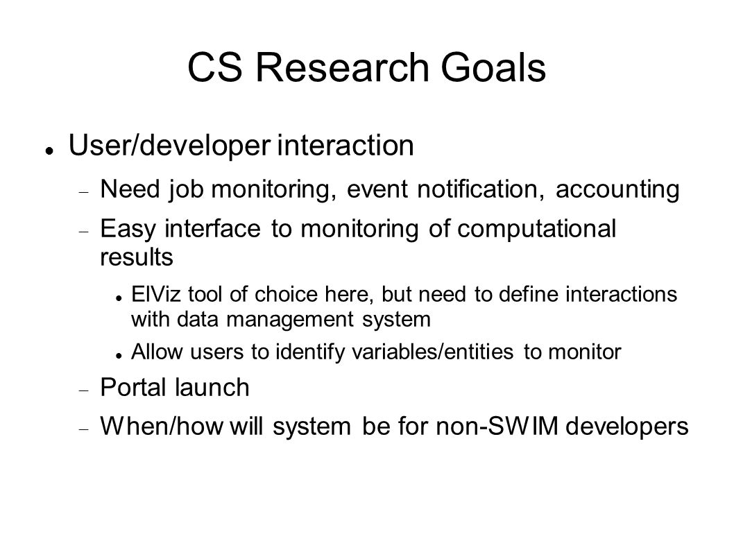 CS Research Goals User/developer interaction  Need job monitoring, event notification, accounting  Easy interface to monitoring of computational results ElViz tool of choice here, but need to define interactions with data management system Allow users to identify variables/entities to monitor  Portal launch  When/how will system be for non-SWIM developers