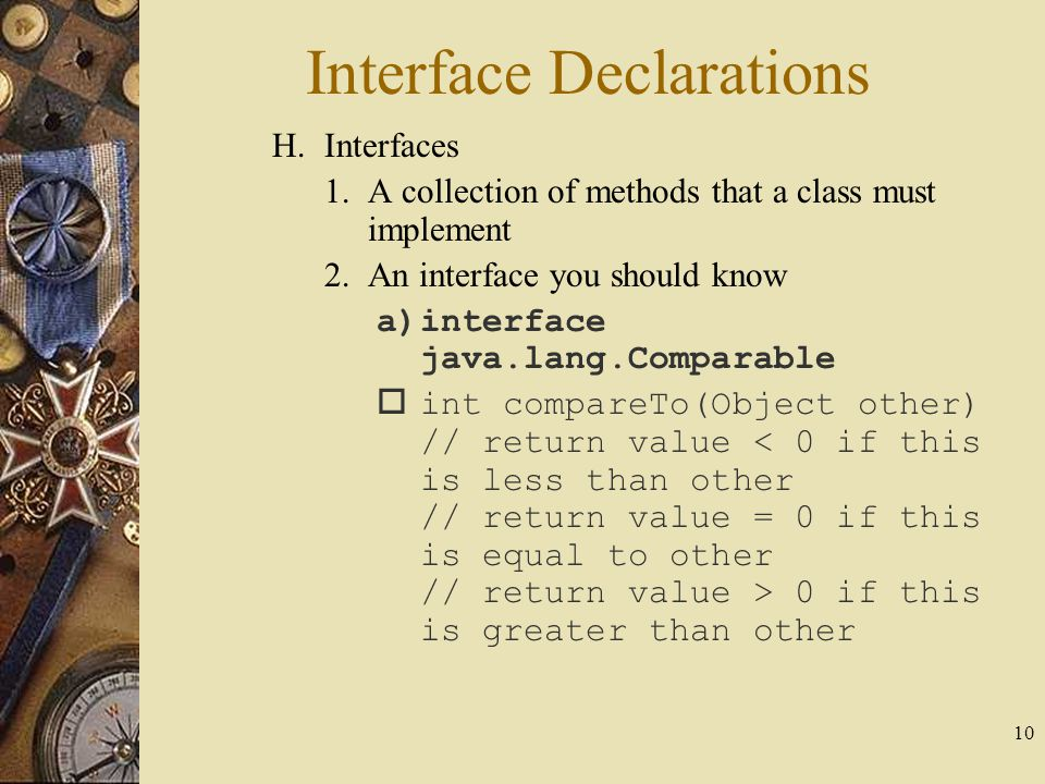 10 H.Interfaces 1.A collection of methods that a class must implement 2.An interface you should know a)interface java.lang.Comparable  int compareTo(