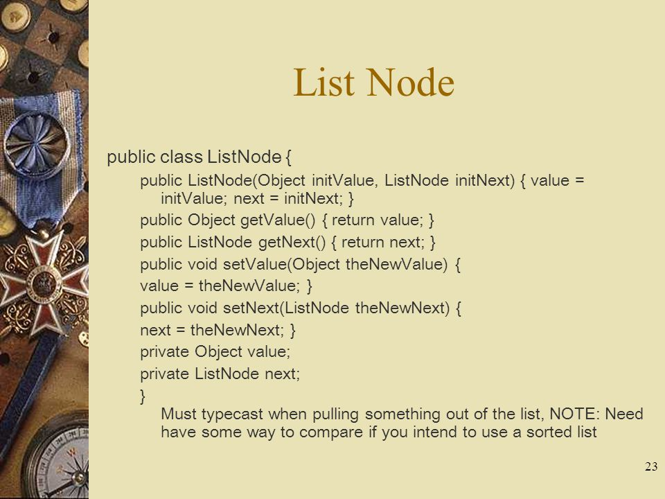 23 List Node public class ListNode { public ListNode(Object initValue, ListNode initNext) { value = initValue; next = initNext; } public Object getValue() { return value; } public ListNode getNext() { return next; } public void setValue(Object theNewValue) { value = theNewValue; } public void setNext(ListNode theNewNext) { next = theNewNext; } private Object value; private ListNode next; } Must typecast when pulling something out of the list, NOTE: Need have some way to compare if you intend to use a sorted list