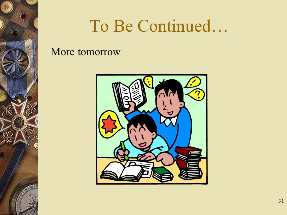 31 To Be Continued… More tomorrow