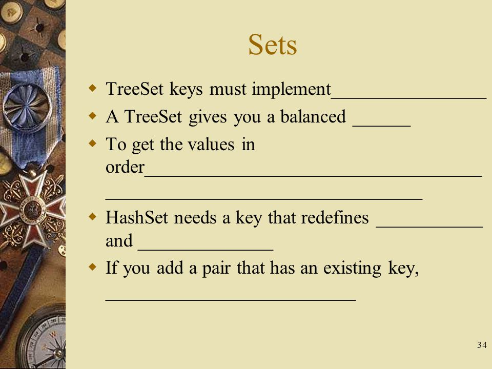 34 Sets  TreeSet keys must implement________________  A TreeSet gives you a balanced ______  To get the values in order____________________________