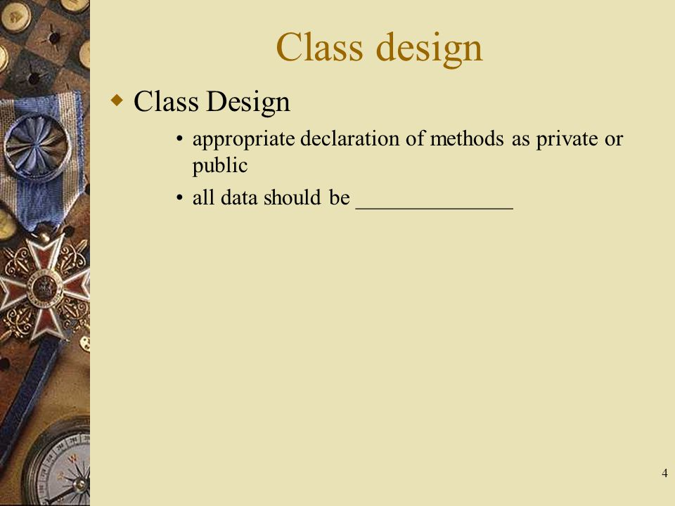 4  Class Design appropriate declaration of methods as private or public all data should be ______________ Class design