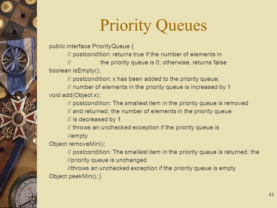 41 Priority Queues public interface PriorityQueue { // postcondition: returns true if the number of elements in // the priority queue is 0; otherwise,