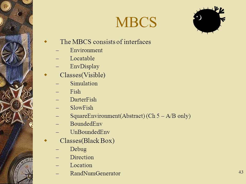 43 MBCS  The MBCS consists of interfaces – Environment – Locatable – EnvDisplay  Classes(Visible) – Simulation – Fish – DarterFish – SlowFish – Squa
