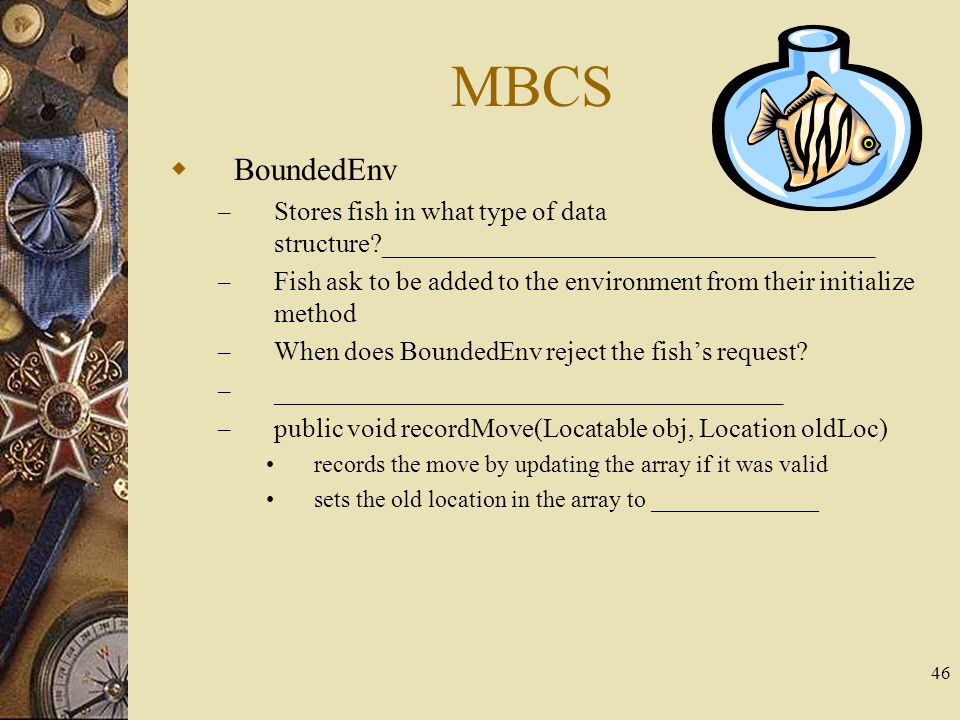 46 MBCS  BoundedEnv – Stores fish in what type of data structure?_____________________________________ – Fish ask to be added to the environment from