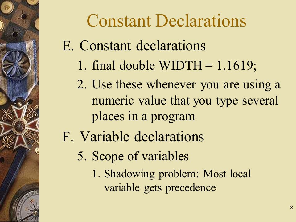 8 E. Constant declarations 1.final double WIDTH = 1.1619; 2.Use these whenever you are using a numeric value that you type several places in a program