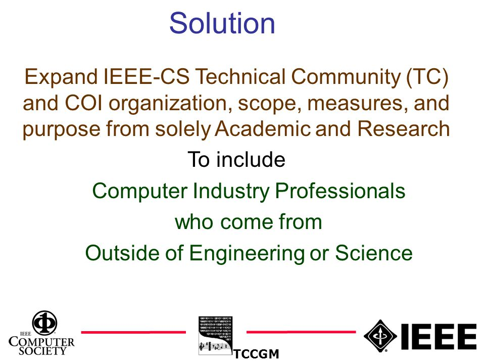 13 Solution TCCGM Expand IEEE-CS Technical Community (TC) and COI organization, scope, measures, and purpose from solely Academic and Research To include Computer Industry Professionals who come from Outside of Engineering or Science