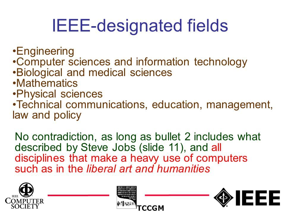 16 TCCGM IEEE-designated fields Engineering Computer sciences and information technology Biological and medical sciences Mathematics Physical sciences Technical communications, education, management, law and policy No contradiction, as long as bullet 2 includes what described by Steve Jobs (slide 11), and all disciplines that make a heavy use of computers such as in the liberal art and humanities