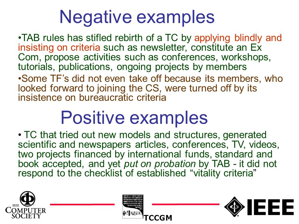 20 Negative examples TCCGM TAB rules has stifled rebirth of a TC by applying blindly and insisting on criteria such as newsletter, constitute an Ex Com, propose activities such as conferences, workshops, tutorials, publications, ongoing projects by members Some TF's did not even take off because its members, who looked forward to joining the CS, were turned off by its insistence on bureaucratic criteria Positive examples TC that tried out new models and structures, generated scientific and newspapers articles, conferences, TV, videos, two projects financed by international funds, standard and book accepted, and yet put on probation by TAB - it did not respond to the checklist of established vitality criteria