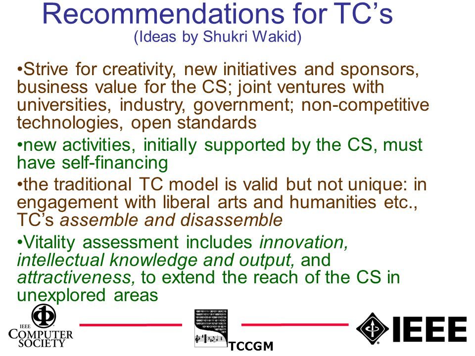21 Recommendations for TC's (Ideas by Shukri Wakid) TCCGM Strive for creativity, new initiatives and sponsors, business value for the CS; joint ventures with universities, industry, government; non-competitive technologies, open standards new activities, initially supported by the CS, must have self-financing the traditional TC model is valid but not unique: in engagement with liberal arts and humanities etc., TC's assemble and disassemble Vitality assessment includes innovation, intellectual knowledge and output, and attractiveness, to extend the reach of the CS in unexplored areas