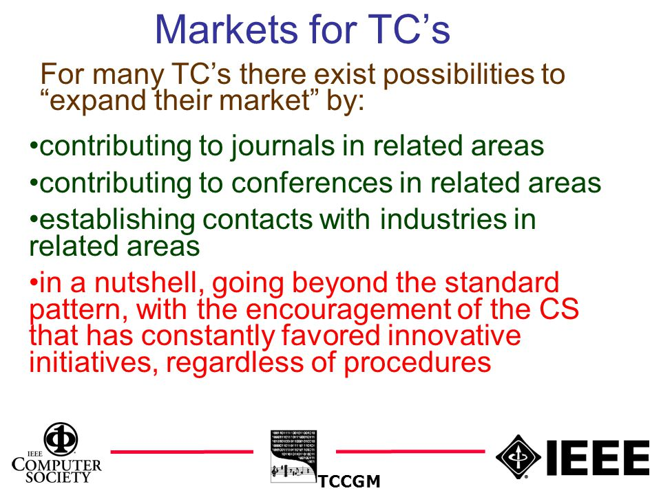 22 Markets for TC's TCCGM contributing to journals in related areas contributing to conferences in related areas establishing contacts with industries in related areas in a nutshell, going beyond the standard pattern, with the encouragement of the CS that has constantly favored innovative initiatives, regardless of procedures For many TC's there exist possibilities to expand their market by: