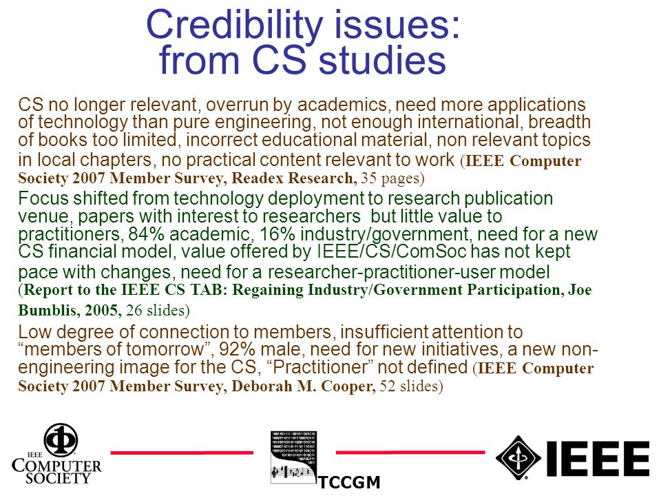 5 Credibility issues: from CS studies TCCGM CS no longer relevant, overrun by academics, need more applications of technology than pure engineering, not enough international, breadth of books too limited, incorrect educational material, non relevant topics in local chapters, no practical content relevant to work (IEEE Computer Society 2007 Member Survey, Readex Research, 35 pages) Focus shifted from technology deployment to research publication venue, papers with interest to researchers but little value to practitioners, 84% academic, 16% industry/government, need for a new CS financial model, value offered by IEEE/CS/ComSoc has not kept pace with changes, need for a researcher-practitioner-user model (Report to the IEEE CS TAB: Regaining Industry/Government Participation, Joe Bumblis, 2005, 26 slides) Low degree of connection to members, insufficient attention to members of tomorrow , 92% male, need for new initiatives, a new non- engineering image for the CS, Practitioner not defined (IEEE Computer Society 2007 Member Survey, Deborah M.