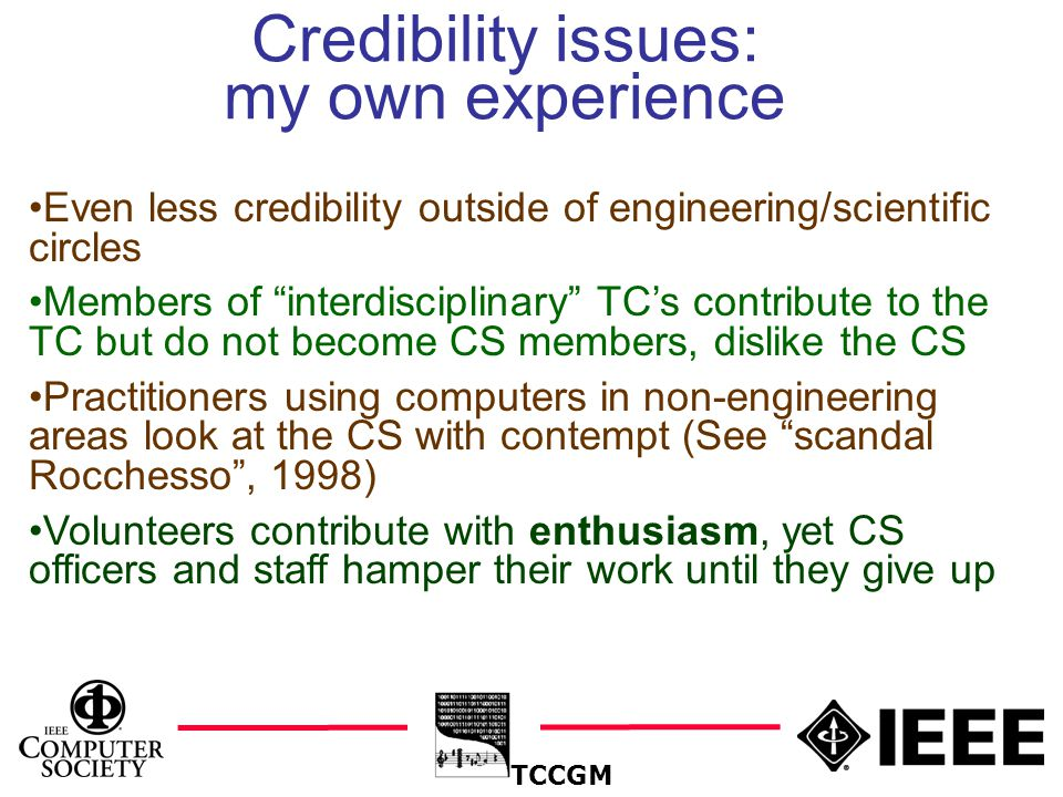 6 Credibility issues: my own experience TCCGM Even less credibility outside of engineering/scientific circles Members of interdisciplinary TC's contribute to the TC but do not become CS members, dislike the CS Practitioners using computers in non-engineering areas look at the CS with contempt (See scandal Rocchesso , 1998) Volunteers contribute with enthusiasm, yet CS officers and staff hamper their work until they give up
