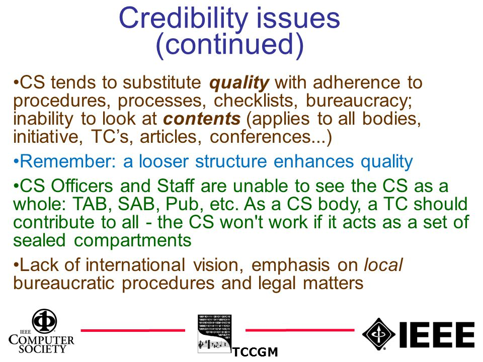 7 Credibility issues (continued) TCCGM CS tends to substitute quality with adherence to procedures, processes, checklists, bureaucracy; inability to look at contents (applies to all bodies, initiative, TC's, articles, conferences...) Remember: a looser structure enhances quality CS Officers and Staff are unable to see the CS as a whole: TAB, SAB, Pub, etc.